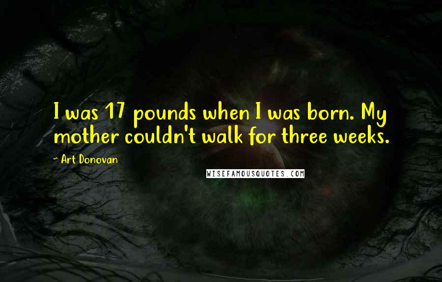 Art Donovan quotes: I was 17 pounds when I was born. My mother couldn't walk for three weeks.