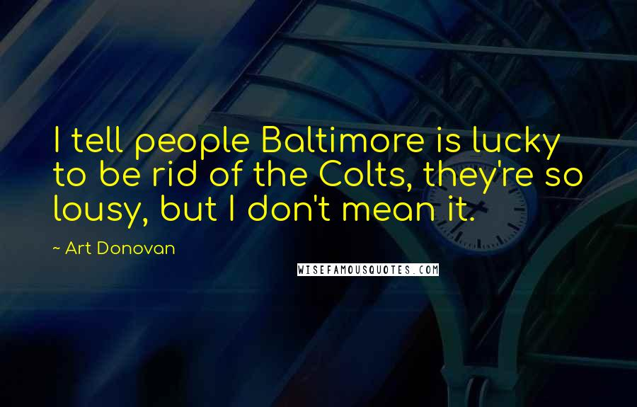 Art Donovan quotes: I tell people Baltimore is lucky to be rid of the Colts, they're so lousy, but I don't mean it.