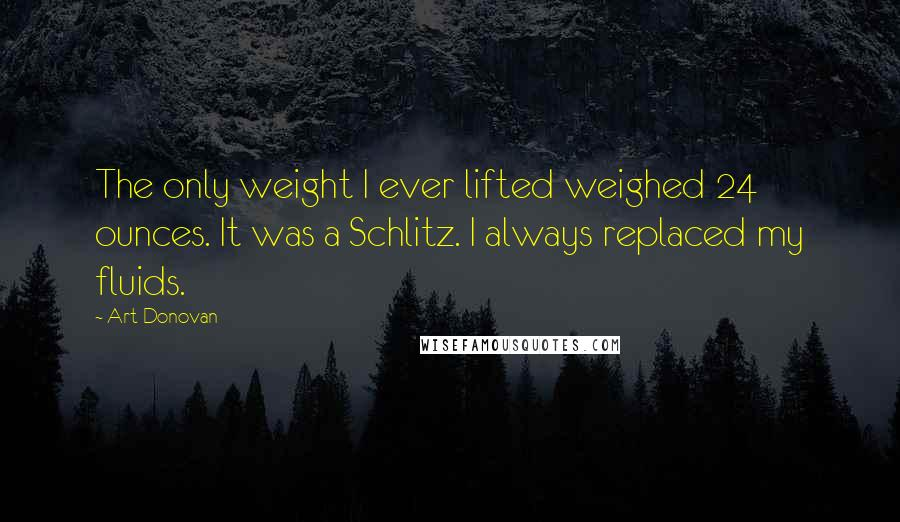 Art Donovan quotes: The only weight I ever lifted weighed 24 ounces. It was a Schlitz. I always replaced my fluids.