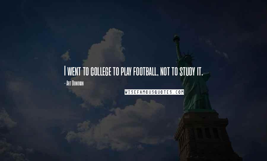 Art Donovan quotes: I went to college to play football, not to study it.