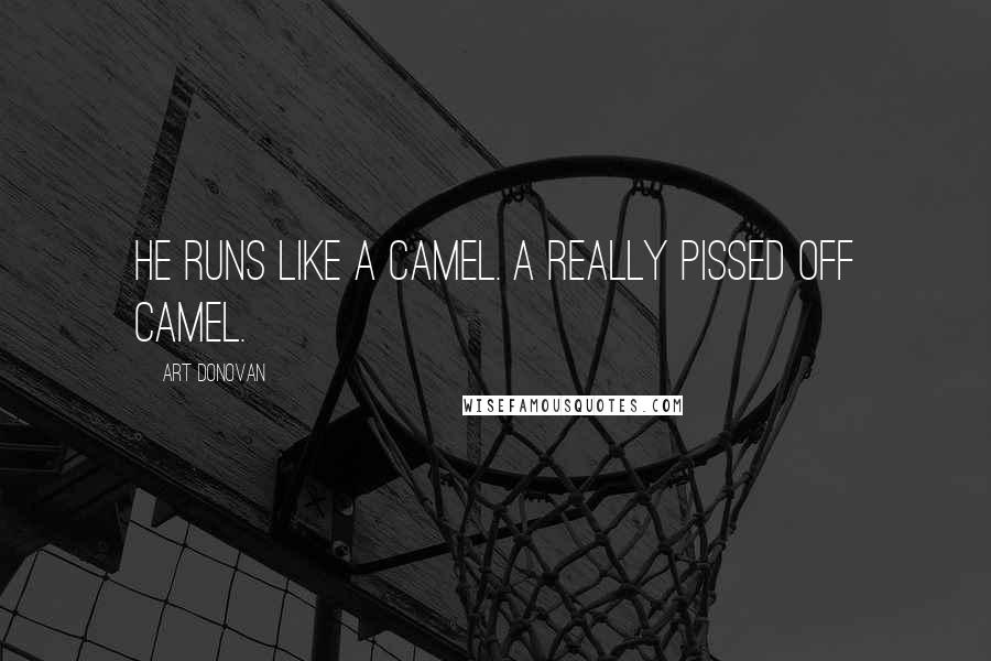 Art Donovan quotes: He runs like a camel. A really pissed off camel.