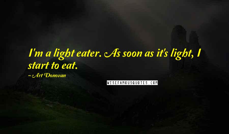 Art Donovan quotes: I'm a light eater. As soon as it's light, I start to eat.