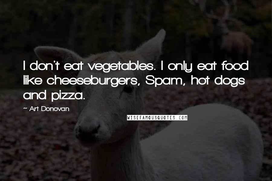 Art Donovan quotes: I don't eat vegetables. I only eat food like cheeseburgers, Spam, hot dogs and pizza.