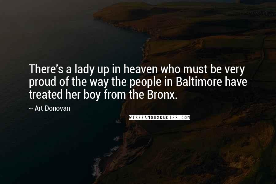 Art Donovan quotes: There's a lady up in heaven who must be very proud of the way the people in Baltimore have treated her boy from the Bronx.