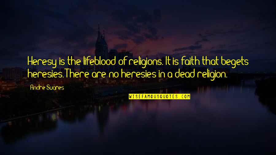 Art History Quotes By Andre Suares: Heresy is the lifeblood of religions. It is