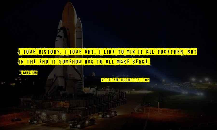 Art History Quotes By Anna Sui: I love history. I love art. I like