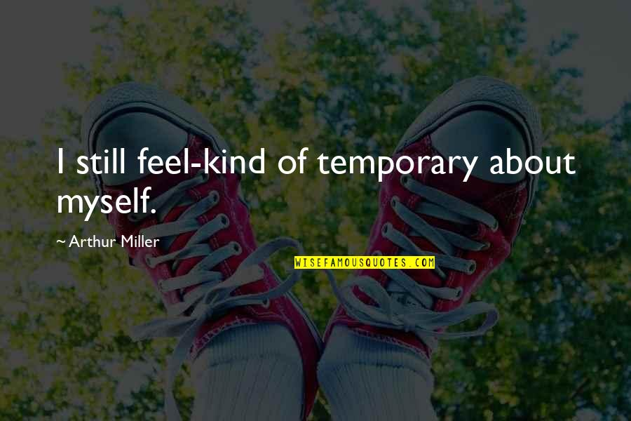 Art History Quotes By Arthur Miller: I still feel-kind of temporary about myself.