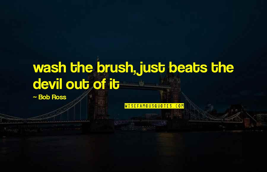 Art History Quotes By Bob Ross: wash the brush, just beats the devil out