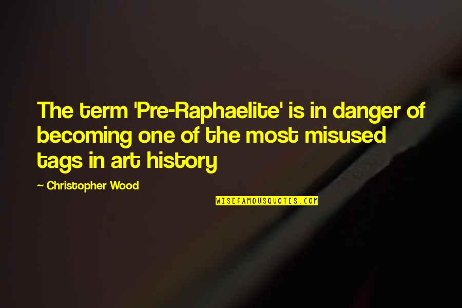 Art History Quotes By Christopher Wood: The term 'Pre-Raphaelite' is in danger of becoming