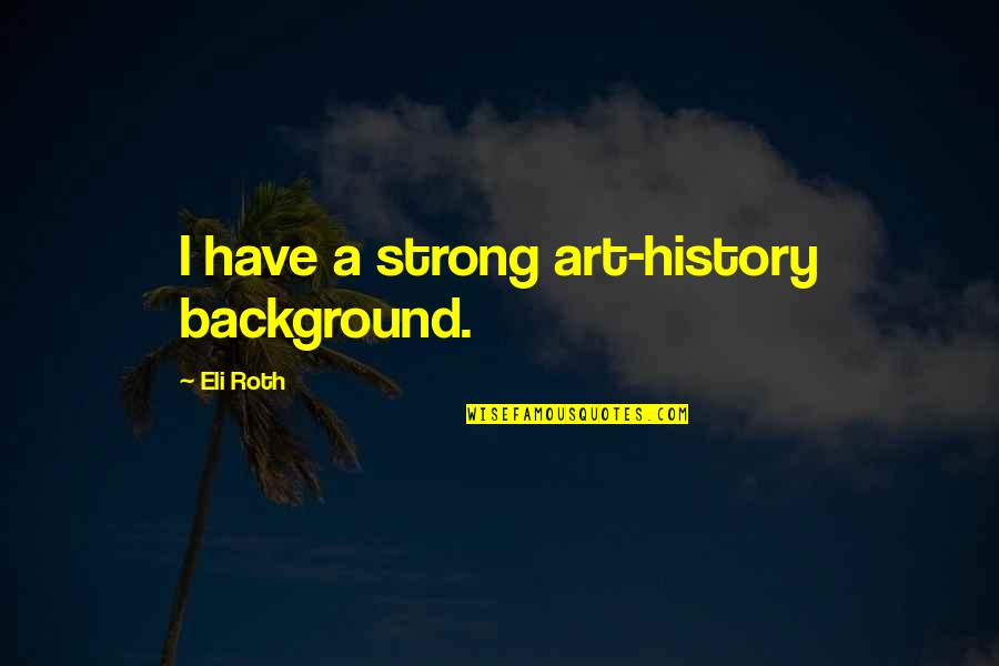 Art History Quotes By Eli Roth: I have a strong art-history background.