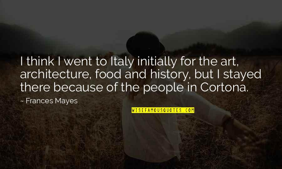 Art History Quotes By Frances Mayes: I think I went to Italy initially for