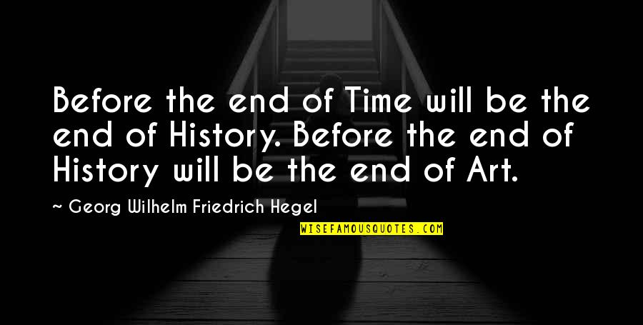Art History Quotes By Georg Wilhelm Friedrich Hegel: Before the end of Time will be the