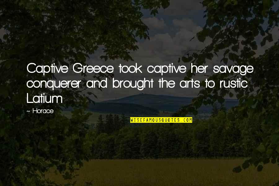 Art History Quotes By Horace: Captive Greece took captive her savage conquerer and