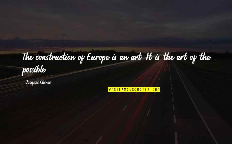 Art History Quotes By Jacques Chirac: The construction of Europe is an art. It