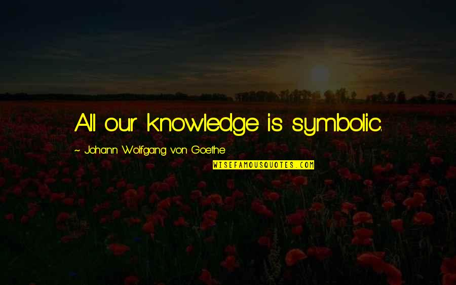 Art History Quotes By Johann Wolfgang Von Goethe: All our knowledge is symbolic.