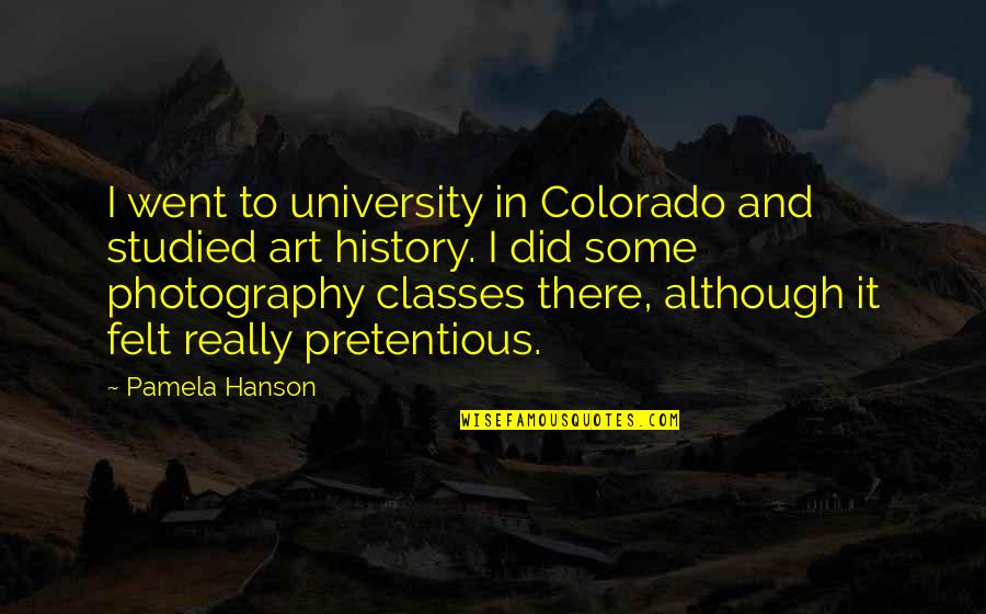 Art History Quotes By Pamela Hanson: I went to university in Colorado and studied