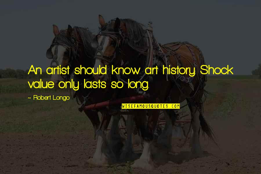 Art History Quotes By Robert Longo: An artist should know art history. Shock value