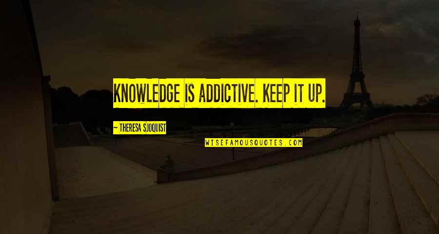 Art History Quotes By Theresa Sjoquist: Knowledge is addictive. Keep it up.