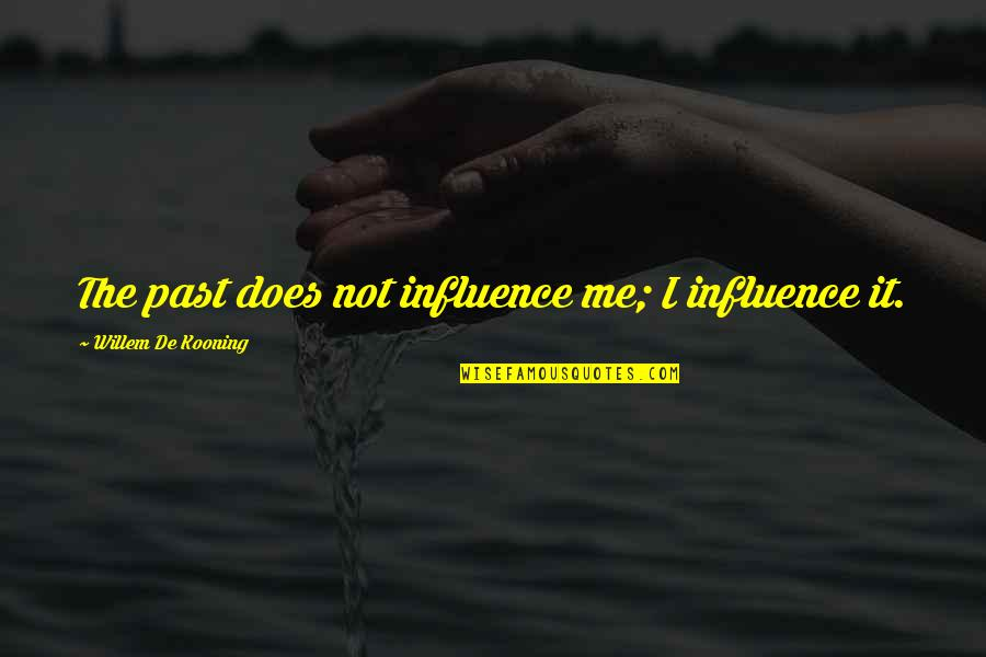 Art History Quotes By Willem De Kooning: The past does not influence me; I influence