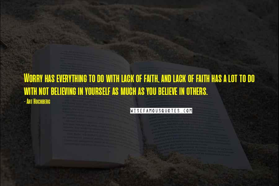 Art Hochberg quotes: Worry has everything to do with lack of faith, and lack of faith has a lot to do with not believing in yourself as much as you believe in others.