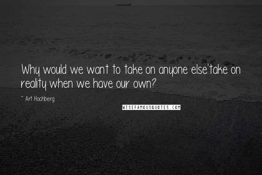 Art Hochberg quotes: Why would we want to take on anyone else'take on reality when we have our own?