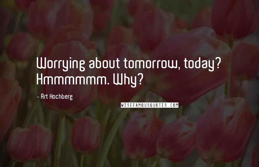 Art Hochberg quotes: Worrying about tomorrow, today? Hmmmmmm. Why?