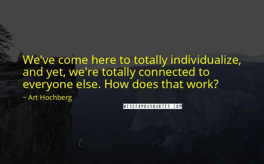 Art Hochberg quotes: We've come here to totally individualize, and yet, we're totally connected to everyone else. How does that work?