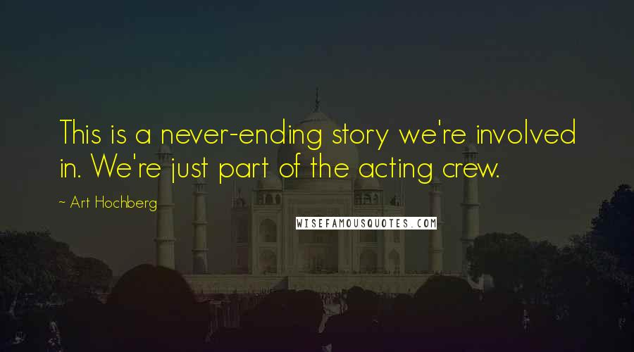 Art Hochberg quotes: This is a never-ending story we're involved in. We're just part of the acting crew.
