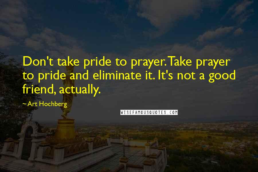 Art Hochberg quotes: Don't take pride to prayer. Take prayer to pride and eliminate it. It's not a good friend, actually.