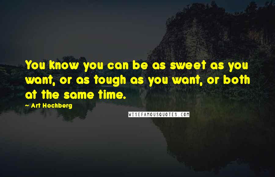 Art Hochberg quotes: You know you can be as sweet as you want, or as tough as you want, or both at the same time.