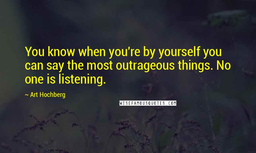 Art Hochberg quotes: You know when you're by yourself you can say the most outrageous things. No one is listening.