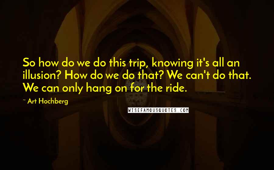 Art Hochberg quotes: So how do we do this trip, knowing it's all an illusion? How do we do that? We can't do that. We can only hang on for the ride.