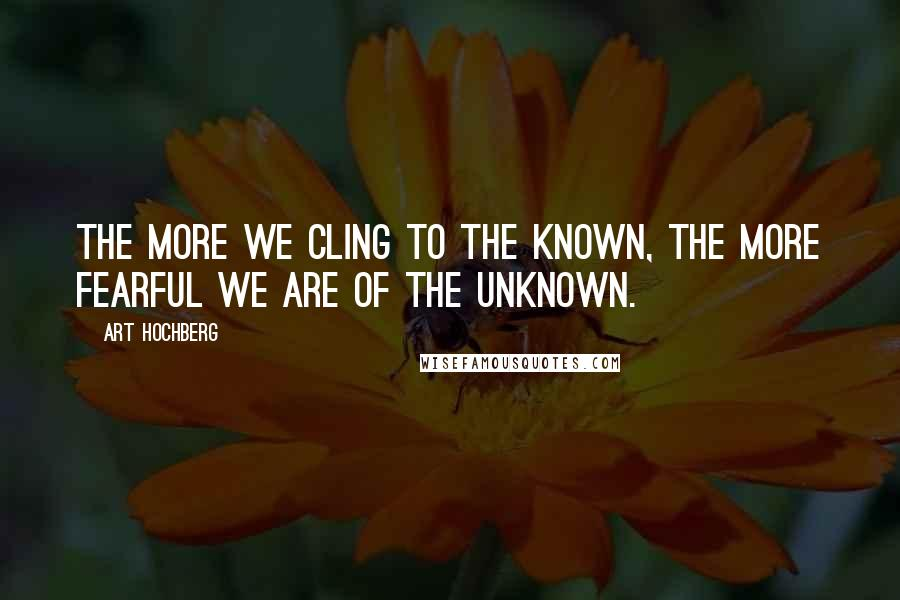 Art Hochberg quotes: The more we cling to the known, the more fearful we are of the unknown.