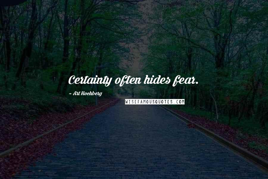 Art Hochberg quotes: Certainty often hides fear.