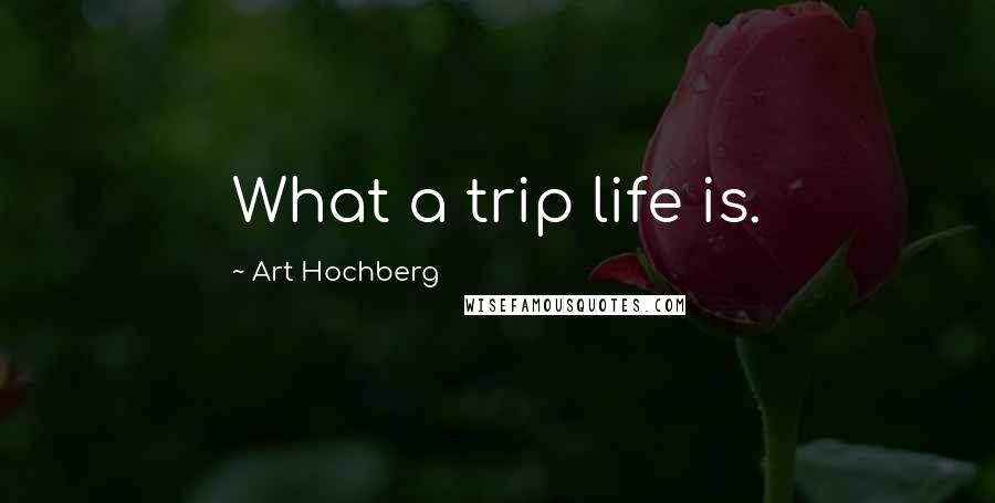 Art Hochberg quotes: What a trip life is.