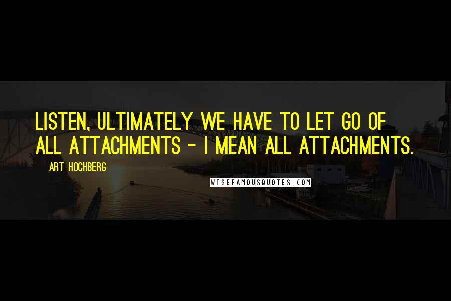 Art Hochberg quotes: Listen, ultimately we have to let go of all attachments - I mean all attachments.
