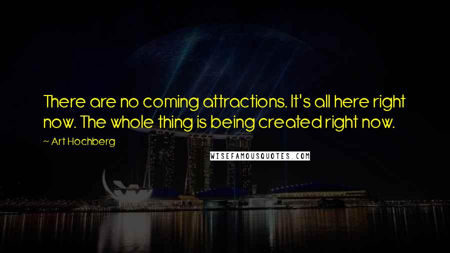 Art Hochberg quotes: There are no coming attractions. It's all here right now. The whole thing is being created right now.