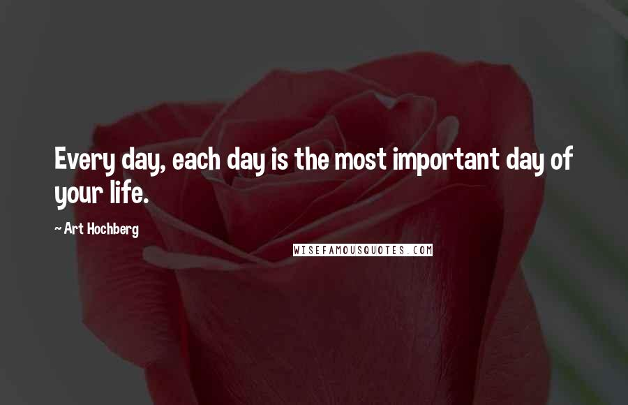 Art Hochberg quotes: Every day, each day is the most important day of your life.