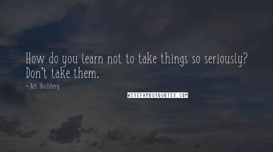 Art Hochberg quotes: How do you learn not to take things so seriously? Don't take them.