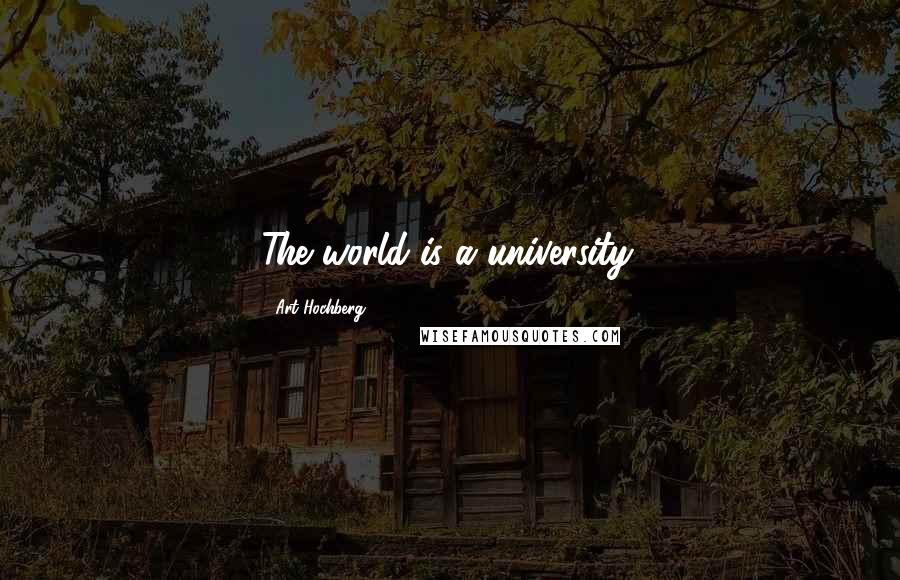 Art Hochberg quotes: The world is a university.