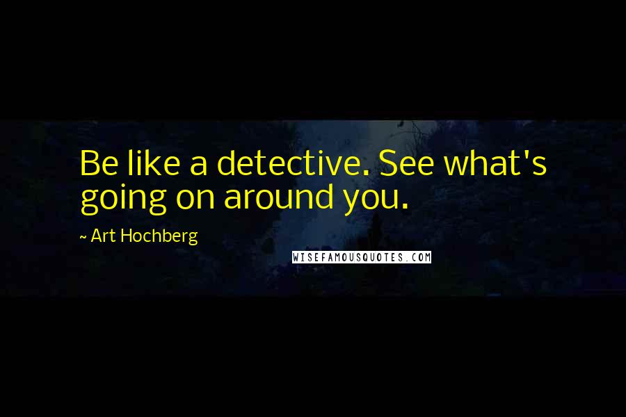Art Hochberg quotes: Be like a detective. See what's going on around you.