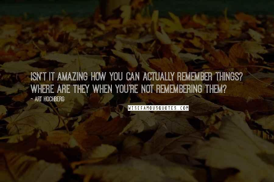 Art Hochberg quotes: Isn't it amazing how you can actually remember things? Where are they when you're not remembering them?