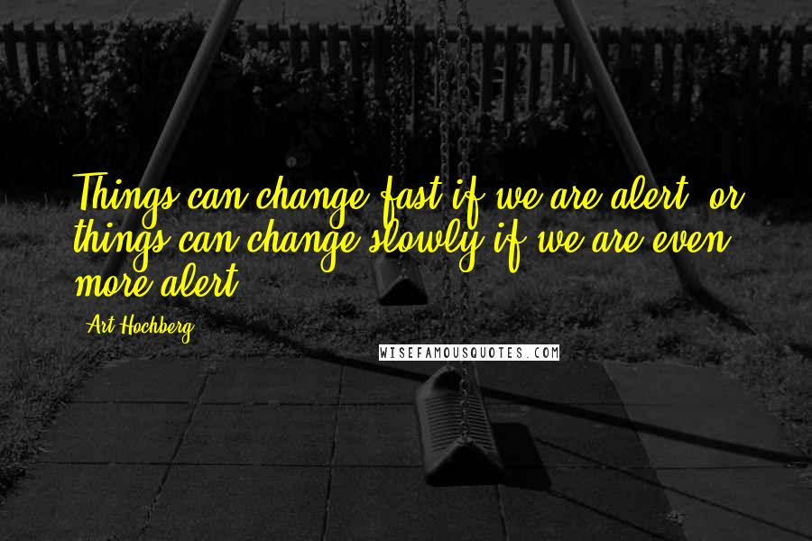 Art Hochberg quotes: Things can change fast if we are alert, or things can change slowly if we are even more alert.