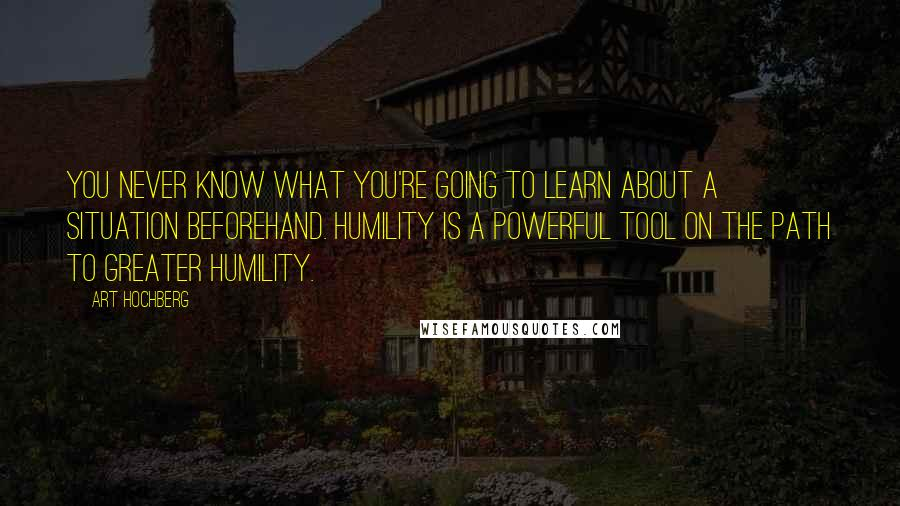 Art Hochberg quotes: You never know what you're going to learn about a situation beforehand. Humility is a powerful tool on the path to greater humility.