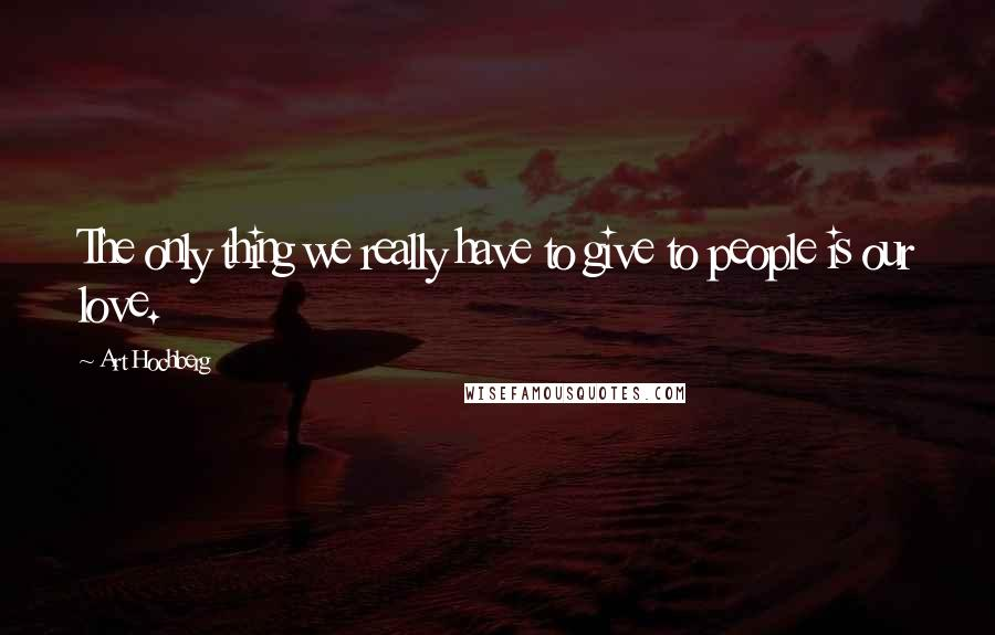 Art Hochberg quotes: The only thing we really have to give to people is our love.