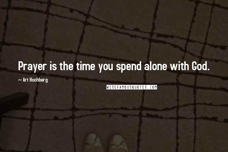Art Hochberg quotes: Prayer is the time you spend alone with God.