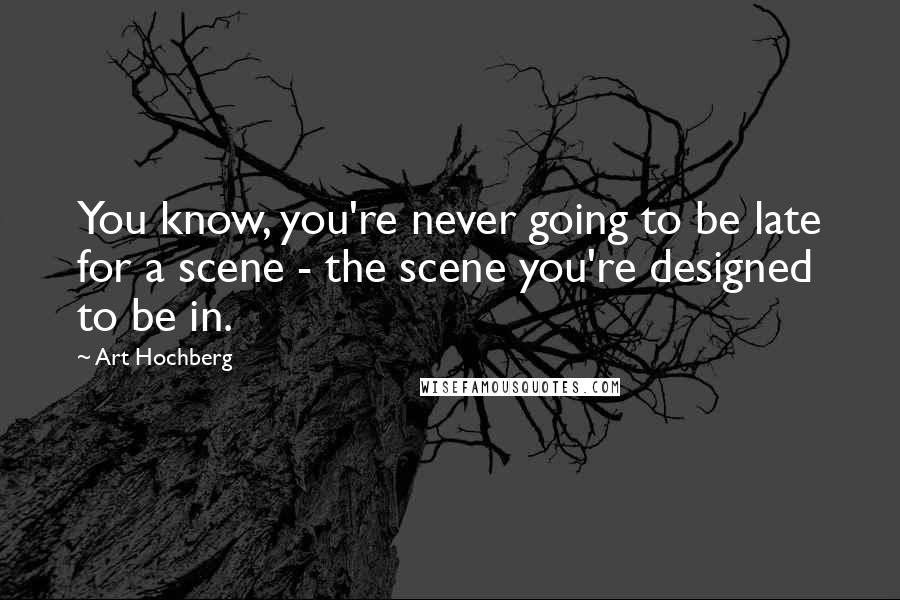 Art Hochberg quotes: You know, you're never going to be late for a scene - the scene you're designed to be in.