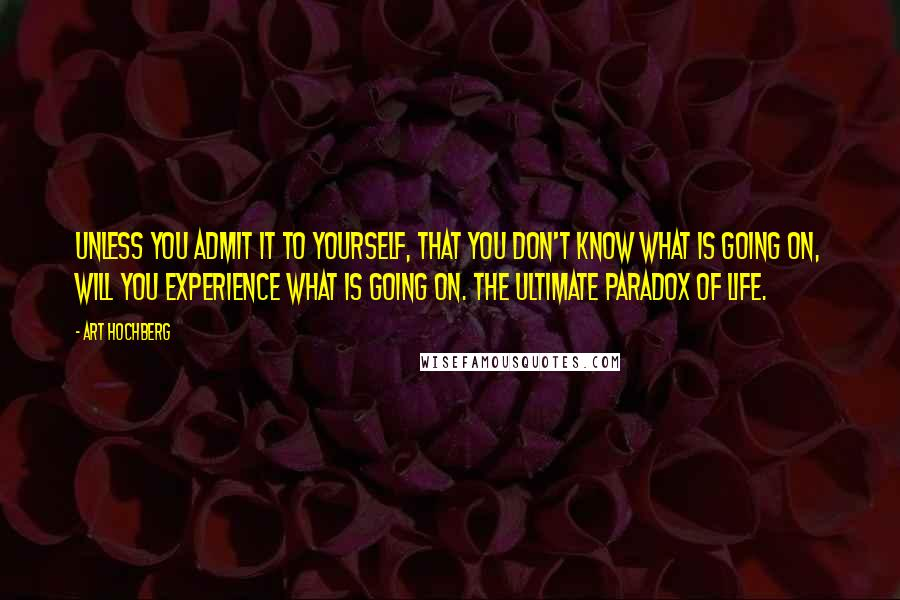 Art Hochberg quotes: Unless you admit it to yourself, that you don't know what is going on, will you experience what is going on. The ultimate paradox of life.