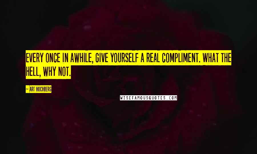 Art Hochberg quotes: Every once in awhile, give yourself a real compliment. What the hell, why not.