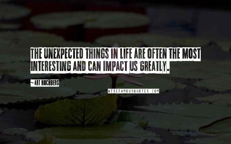 Art Hochberg quotes: The unexpected things in life are often the most interesting and can impact us greatly.